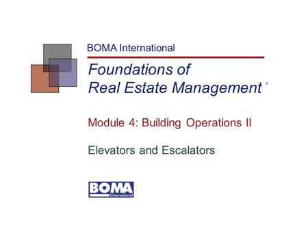 Foundations of Real Estate Management BOMA International Module 4: Building Operations II Elevators and Escalators ®