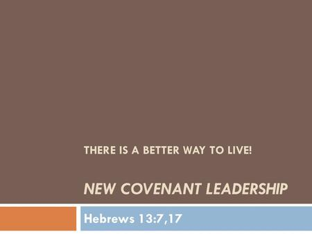 THERE IS A BETTER WAY TO LIVE! NEW COVENANT LEADERSHIP Hebrews 13:7,17.