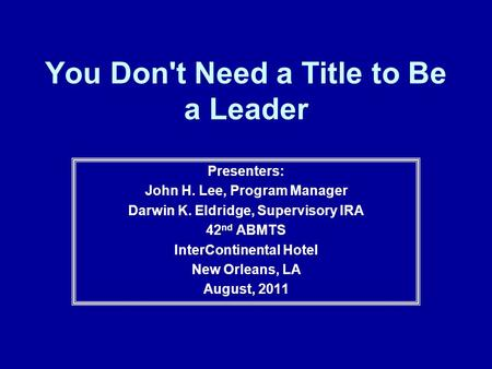 You Don't Need a Title to Be a Leader Presenters: John H. Lee, Program Manager Darwin K. Eldridge, Supervisory IRA 42 nd ABMTS InterContinental Hotel New.