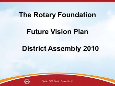 District 6400 District Assembly | 1 The Rotary Foundation Future Vision Plan District Assembly 2010.