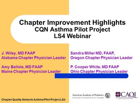 Chapter Quality Network Asthma Pilot Project LS4 Chapter Improvement Highlights CQN Asthma Pilot Project LS4 Webinar J. Wiley, MD FAAP Alabama Chapter.