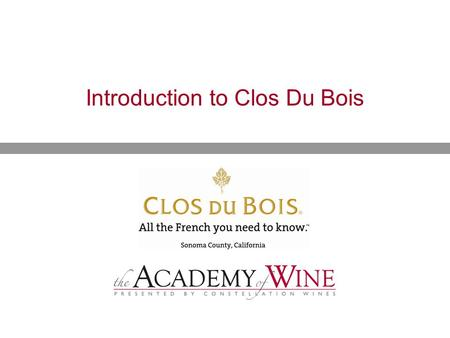 Introduction to Clos Du Bois.  History of Clos Du Bois  The Sonoma Wine Growing Region  Our Distinguished Portfolio Presentation Overview.