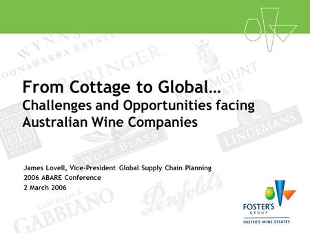 From Cottage to Global… Challenges and Opportunities facing Australian Wine Companies James Lovell, Vice-President Global Supply Chain Planning 2006 ABARE.