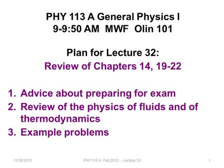 11/26/2012PHY 113 A Fall 2012 -- Lecture 331 PHY 113 A General Physics I 9-9:50 AM MWF Olin 101 Plan for Lecture 32: Review of Chapters 14, 19-22 1.Advice.