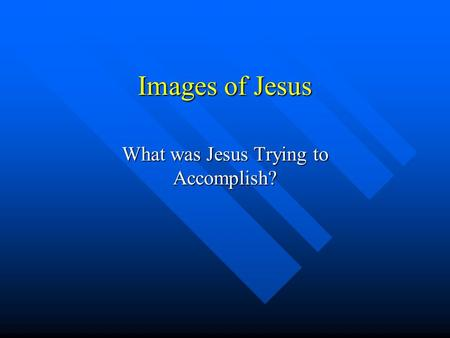 Images of Jesus What was Jesus Trying to Accomplish?