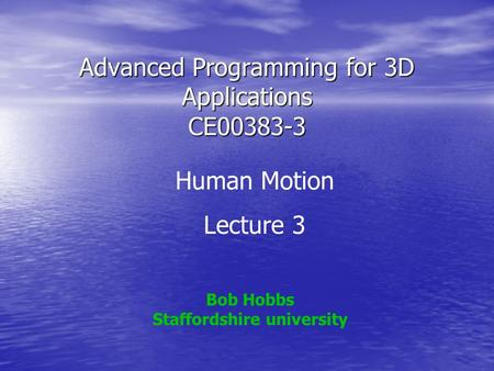 Advanced Programming for 3D Applications CE00383-3 Bob Hobbs Staffordshire university Human Motion Lecture 3.