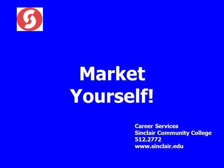 Market Yourself! Career Services Sinclair Community College 512.2772 www.sinclair.edu.