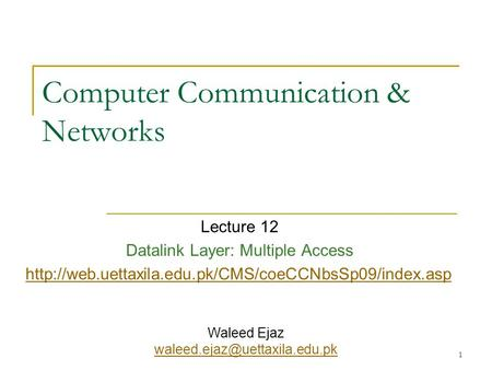 1 Computer Communication & Networks Lecture 12 Datalink Layer: Multiple Access  Waleed Ejaz