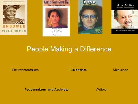 People Making a Difference Environmentalists Peacemakers and Activists Scientists Writers Musicians.