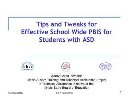 Tips and Tweaks for Effective School Wide PBIS for Students with ASD Kathy Gould, Director Illinois Autism Training and Technical Assistance Project a.