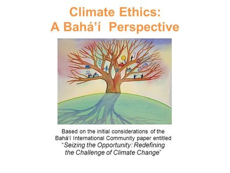 "Climate Ethics: A Bahá'í Perspective Based on the initial considerations of the Bahá'í International Community paper entitled ""Seizing the Opportunity:"
