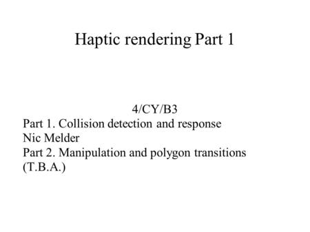 Haptic rendering Part 1 4/CY/B3 Part 1. Collision detection and response Nic Melder Part 2. Manipulation and polygon transitions (T.B.A.)