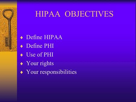 HIPAA OBJECTIVES  Define HIPAA  Define PHI  Use of PHI  Your rights  Your responsibilities.