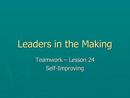 Leaders in the Making Teamwork – Lesson 24 Self-Improving.