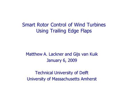 Smart Rotor Control of Wind Turbines Using Trailing Edge Flaps Matthew A. Lackner and Gijs van Kuik January 6, 2009 Technical University of Delft University.