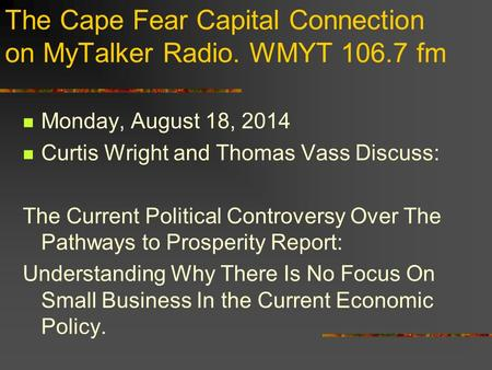 The Cape Fear Capital Connection on MyTalker Radio. WMYT 106.7 fm Monday, August 18, 2014 Curtis Wright and Thomas Vass Discuss: The Current Political.