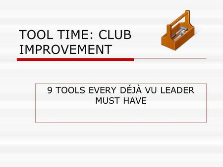 TOOL TIME: CLUB IMPROVEMENT 9 TOOLS EVERY DÉJÀ VU LEADER MUST HAVE.