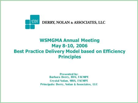 WSMGMA Annual Meeting May 8-10, 2006 Best Practice Delivery Model based on Efficiency Principles Presented by: Barbara Derry, BSN, FACMPE Crystal Nolan,