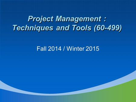 Project Management : Techniques and Tools (60-499) Fall 2014 / Winter 2015.
