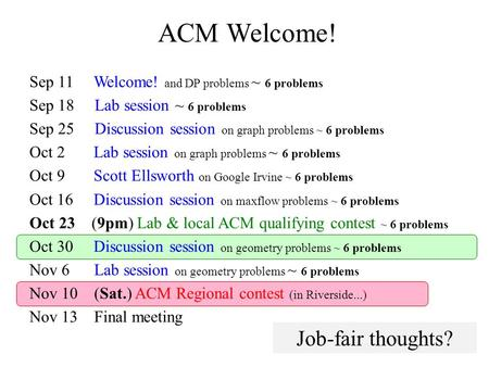 ACM Welcome! Sep 11 Welcome! and DP problems ~ 6 problems Sep 18 Lab session ~ 6 problems Sep 25 Discussion session on graph problems ~ 6 problems Oct.