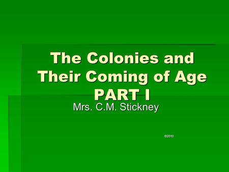 The Colonies and Their Coming of Age PART I Mrs. C.M. Stickney ©2010.