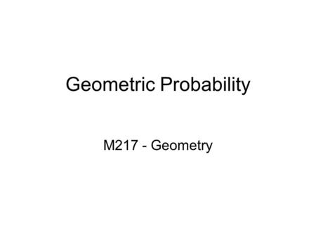 Geometric Probability M217 - Geometry. Refresh… Probability - The chance that an event will occur (a # between 0 and 1). Geometric Probability – Probability.