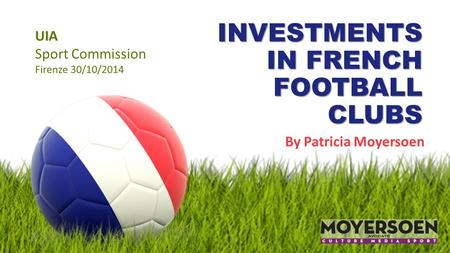 INVESTMENTS IN FRENCH FOOTBALL CLUBS By Patricia Moyersoen UIA Sport Commission Firenze 30/10/2014.