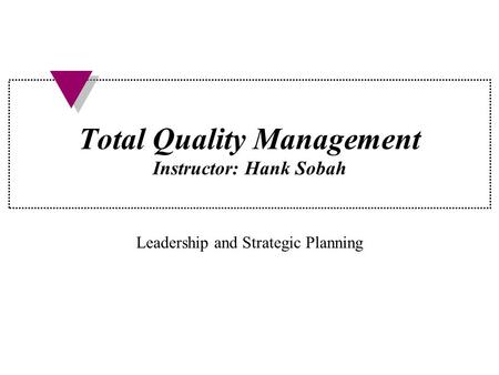 Total Quality Management Instructor: Hank Sobah Leadership and Strategic Planning.