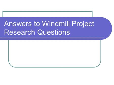 Answers to Windmill Project Research Questions. 1.What is a windmill? Windmills use blades to harness wind's kinetic energy. A windmill is designed to.
