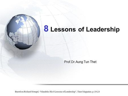 "8 Lessons of Leadership Prof.Dr.Aung Tun Thet Based on Richard Stengel, ""Mandela: His 8 Lessons of Leadership"", Time Magazine, p.18-24."