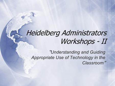 "Heidelberg Administrators Workshops - II "" Understanding and Guiding Appropriate Use of Technology in the Classroom """