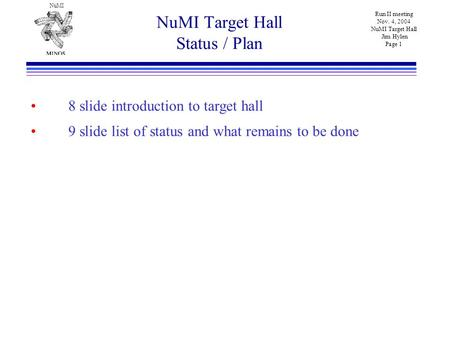 NuMI Run II meeting Nov. 4, 2004 NuMI Target Hall Jim Hylen Page 1 NuMI Target Hall Status / Plan 8 slide introduction to target hall 9 slide list of status.