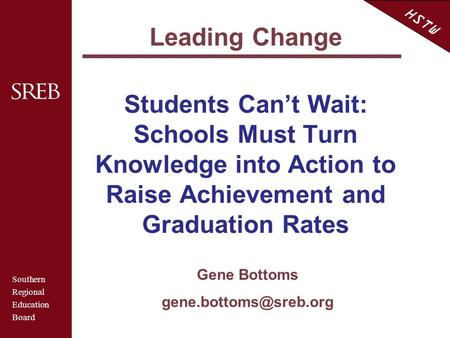 Southern Regional Education Board HSTW Students Can't Wait: Schools Must Turn Knowledge into Action to Raise Achievement and Graduation Rates Gene Bottoms.