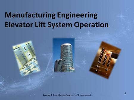 Manufacturing Engineering Elevator Lift System Operation Copyright © Texas Education Agency, 2013. All rights reserved. 1.