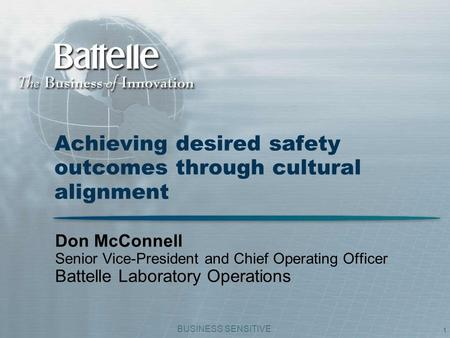 BUSINESS SENSITIVE 1 Achieving desired safety outcomes through cultural alignment Don McConnell Senior Vice-President and Chief Operating Officer Battelle.