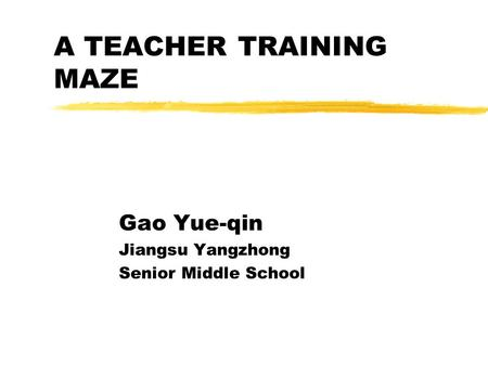 A TEACHER TRAINING MAZE Gao Yue-qin Jiangsu Yangzhong Senior Middle School.