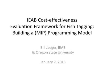 IEAB Cost-effectiveness Evaluation Framework for Fish Tagging: Building a (MIP) Programming Model Bill Jaeger, IEAB & Oregon State University January 7,