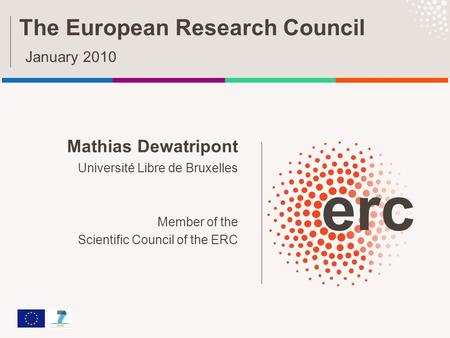 Mathias Dewatripont Université Libre de Bruxelles Member of the Scientific Council of the ERC The European Research Council January 2010.