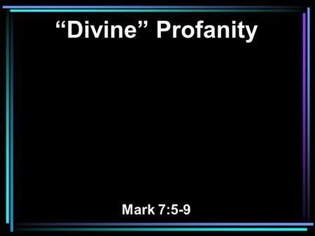 """Divine"" Profanity Mark 7:5-9. 5 Then the Pharisees and scribes asked Him, Why do Your disciples not walk according to the tradition of the elders, but."