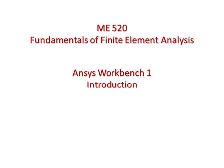Ansys Workbench 1 Introduction ME 520 Fundamentals of Finite Element Analysis.