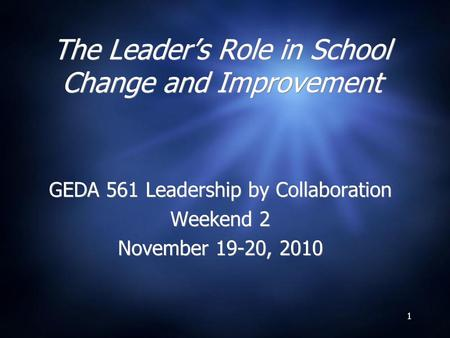 1 The Leader's Role in School Change and Improvement GEDA 561 Leadership by Collaboration Weekend 2 November 19-20, 2010 GEDA 561 Leadership by Collaboration.