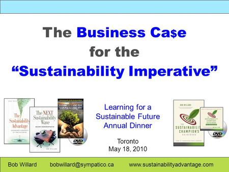 "Bob Willard  The Business Ca $ e for the ""Sustainability Imperative"" Learning for a Sustainable."