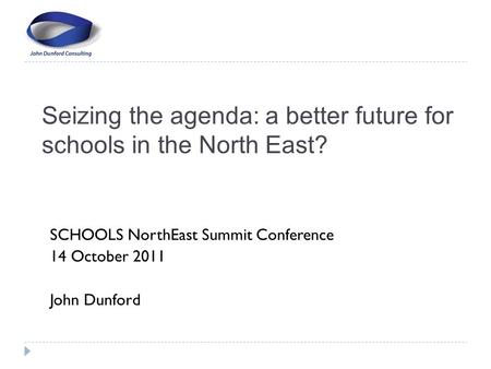 Seizing the agenda: a better future for schools in the North East? SCHOOLS NorthEast Summit Conference 14 October 2011 John Dunford.