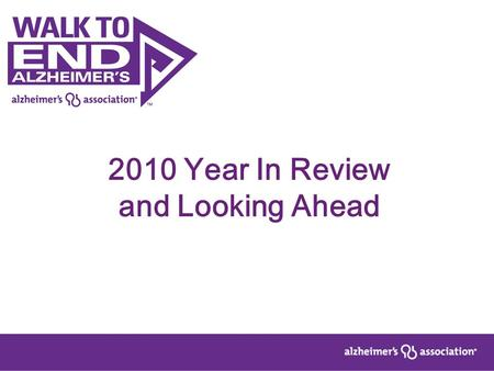 2010 Year In Review and Looking Ahead. Memory Walk 2010 590 walks nationwide 283,000 participants –6% growth 33,000 teams –7% growth $42.2 million total.