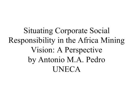 Situating Corporate Social Responsibility in the Africa Mining Vision: A Perspective by Antonio M.A. Pedro UNECA.