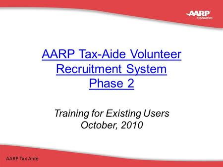 AARP Tax-Aide Volunteer Recruitment System Phase 2 Training for Existing Users October, 2010 AARP Tax Aide.