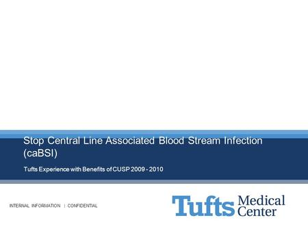 INTERNAL INFORMATION | CONFIDENTIAL Stop Central Line Associated Blood Stream Infection (caBSI) Tufts Experience with Benefits of CUSP 2009 - 2010.