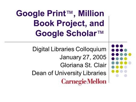 Google Print ™, Million Book Project, and Google Scholar ™ Digital Libraries Colloquium January 27, 2005 Gloriana St. Clair Dean of University Libraries.