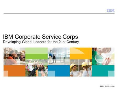 © 2012 IBM Corporation IBM Corporate Service Corps Developing Global Leaders for the 21st Century.