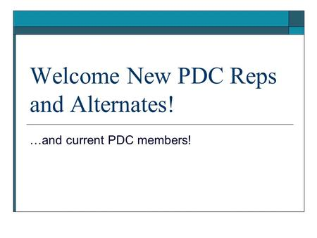 Welcome New PDC Reps and Alternates! …and current PDC members!
